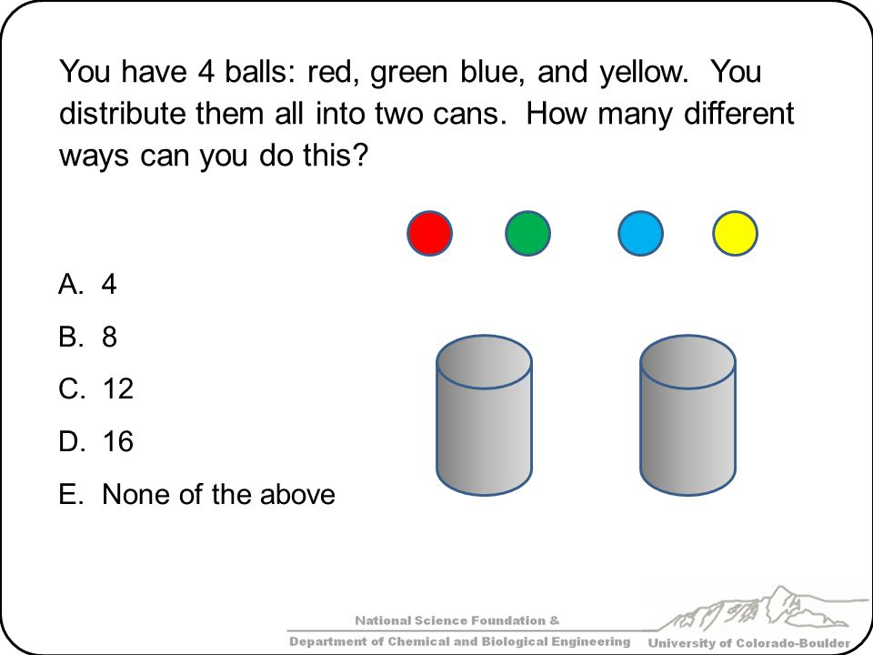 You have 4 balls: red, green blue, and yellow. You distribute them all into two cans. How many different ways can you do this? A.4 B.8 C.12 D.16 E.Non