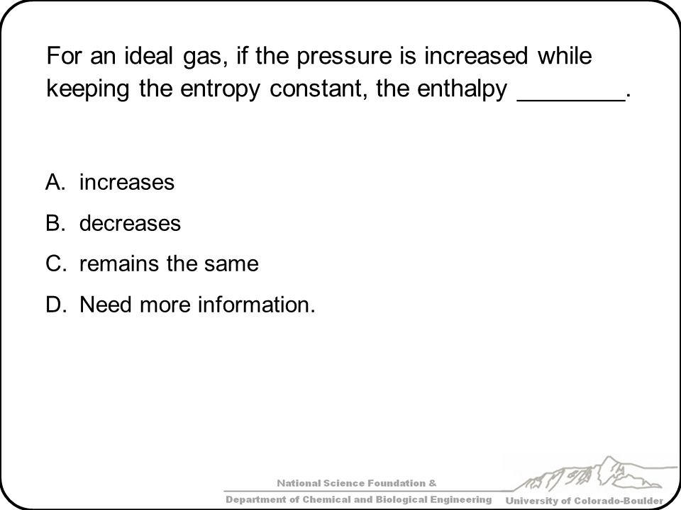 For an ideal gas, if the pressure is increased while keeping the entropy constant, the enthalpy ________. A.increases B.decreases C.remains the same D