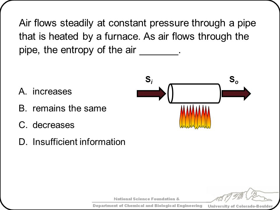 Air flows steadily at constant pressure through a pipe that is heated by a furnace. As air flows through the pipe, the entropy of the air _______. A.i