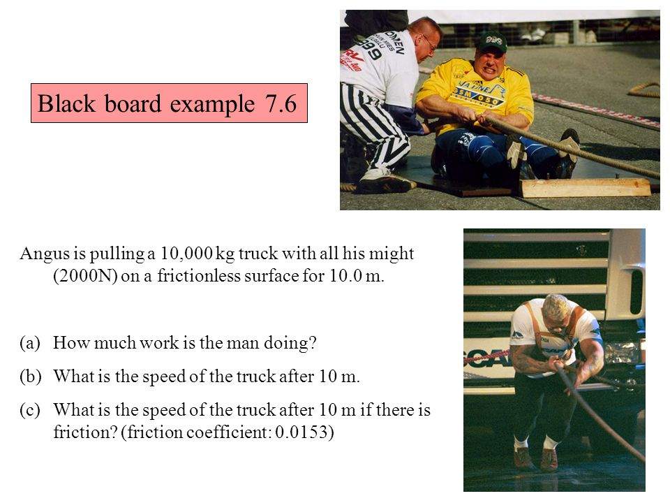 Black board example 7.6 Angus is pulling a 10,000 kg truck with all his might (2000N) on a frictionless surface for 10.0 m.