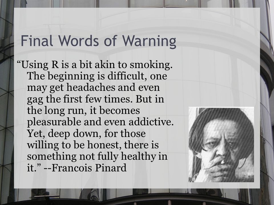 Final Words of Warning Using R is a bit akin to smoking.