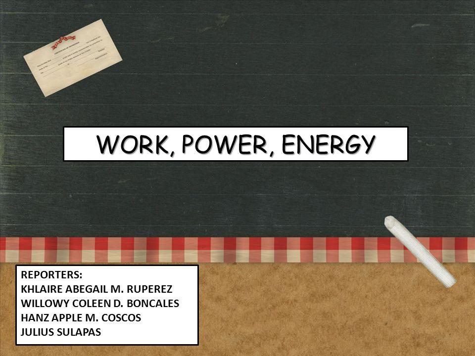 REPORTERS: KHLAIRE ABEGAIL M. RUPEREZ WILLOWY COLEEN D. BONCALES HANZ APPLE M. COSCOS JULIUS SULAPAS WORK, POWER, ENERGY