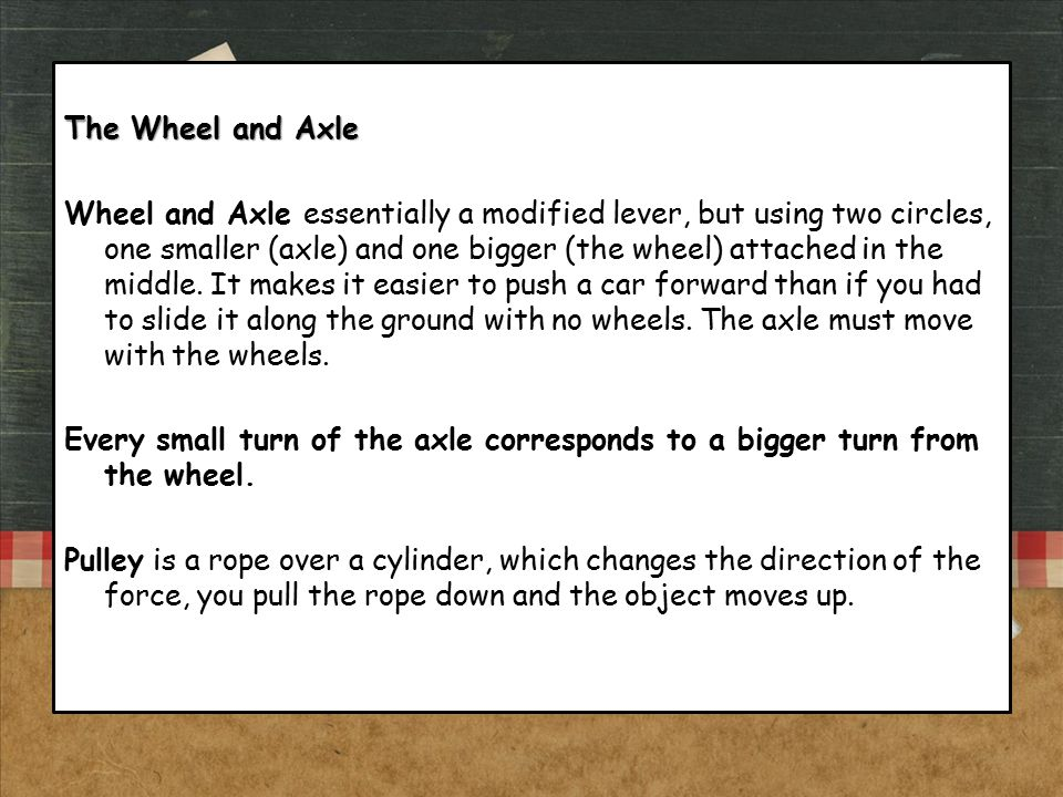 The Wheel and Axle Wheel and Axle essentially a modified lever, but using two circles, one smaller (axle) and one bigger (the wheel) attached in the m