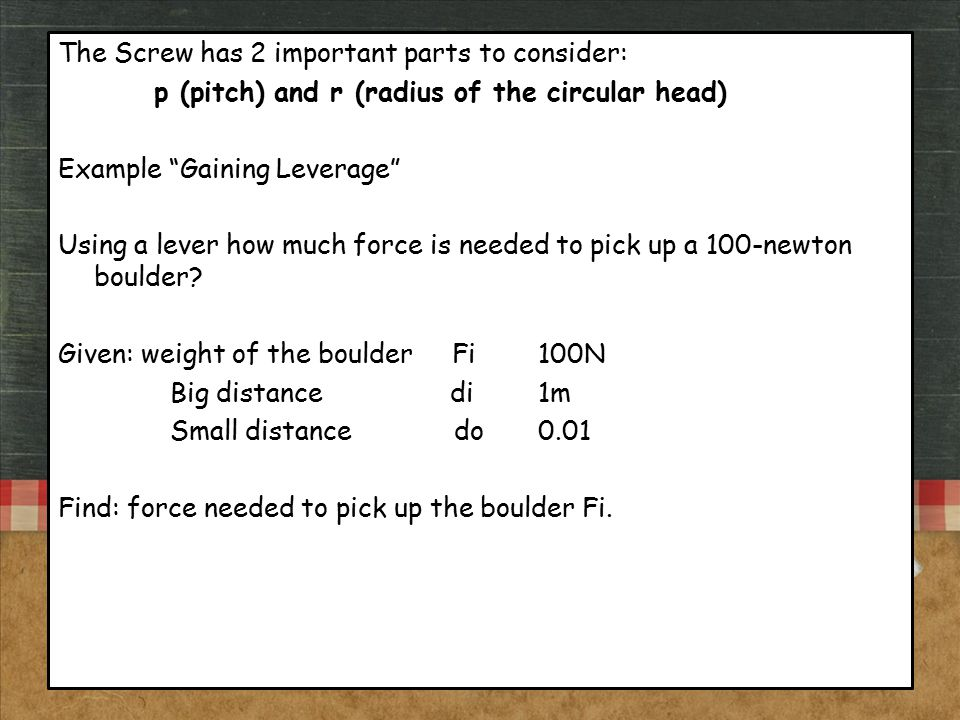 """The Screw has 2 important parts to consider: p (pitch) and r (radius of the circular head) Example """"Gaining Leverage"""" Using a lever how much force is"""