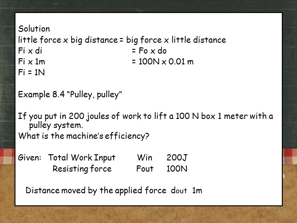 """Solution little force x big distance = big force x little distance Fi x di = Fo x do Fi x 1m = 100N x 0.01 m Fi = 1N Example 8.4 """"Pulley, pulley"""" If y"""