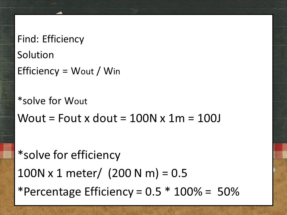 Find: Efficiency Solution Efficiency = W out / W in *solve for W out Wout = Fout x dout = 100N x 1m = 100J *solve for efficiency 100N x 1 meter/ (200