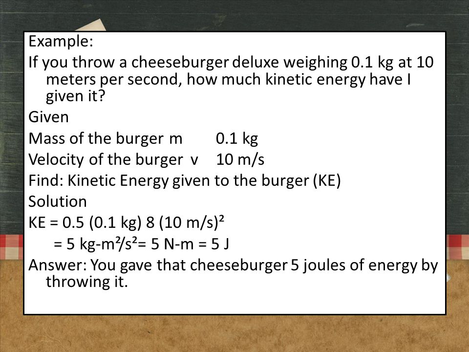 Example: If you throw a cheeseburger deluxe weighing 0.1 kg at 10 meters per second, how much kinetic energy have I given it? Given Mass of the burger