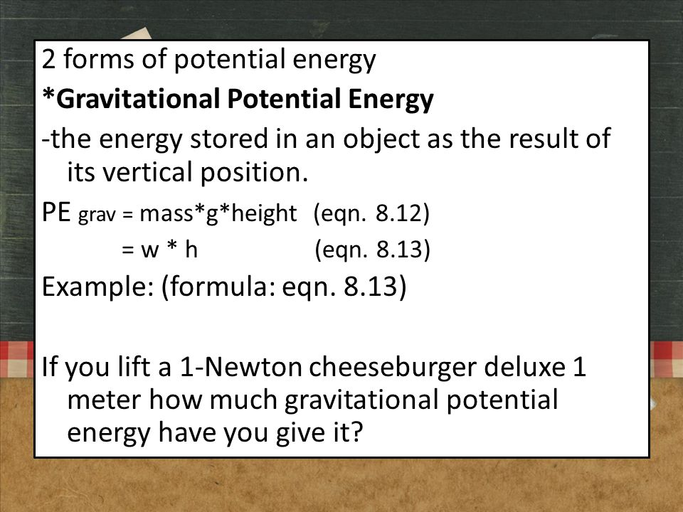 2 forms of potential energy *Gravitational Potential Energy -the energy stored in an object as the result of its vertical position. PE grav = mass*g*h