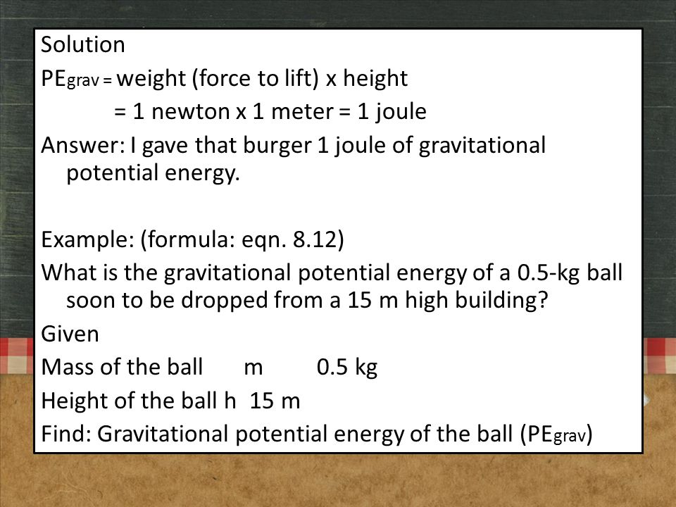 Solution PE grav = weight (force to lift) x height = 1 newton x 1 meter = 1 joule Answer: I gave that burger 1 joule of gravitational potential energy