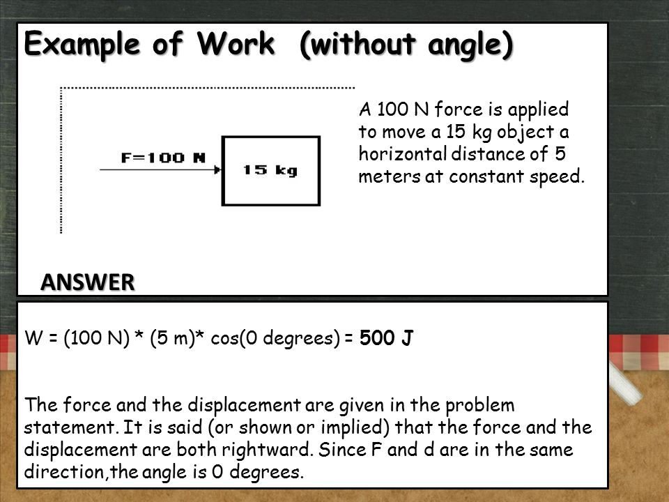 Example of Work (without angle) A 100 N force is applied to move a 15 kg object a horizontal distance of 5 meters at constant speed. W = (100 N) * (5