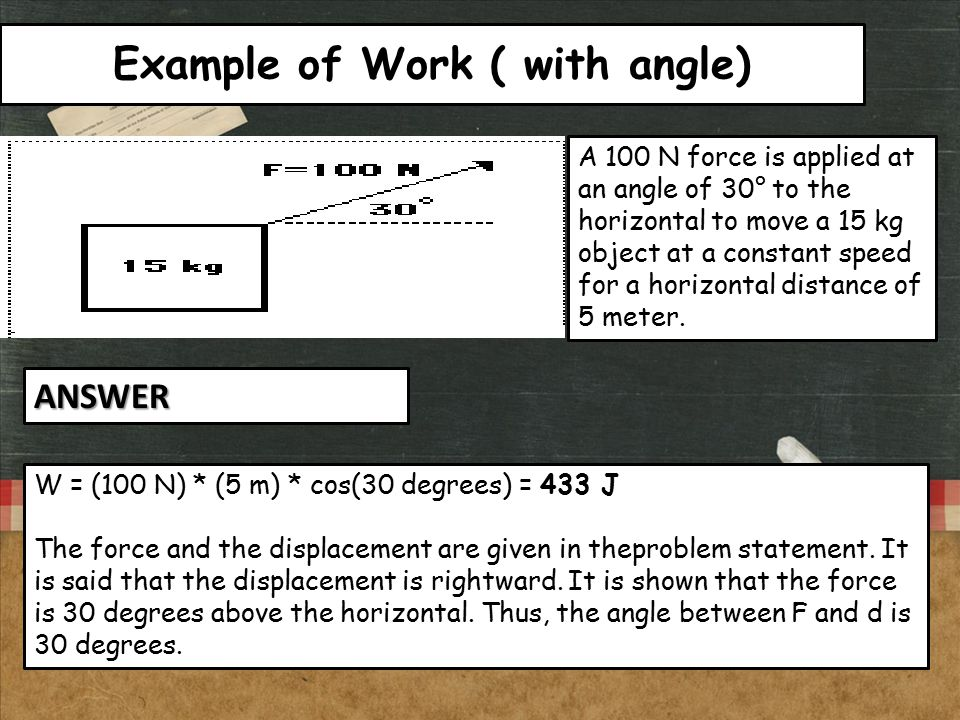 Example of Work ( with angle) A 100 N force is applied at an angle of 30° to the horizontal to move a 15 kg object at a constant speed for a horizonta