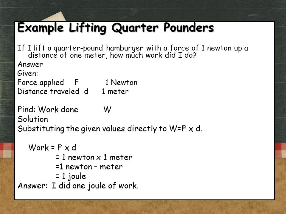 Example Lifting Quarter Pounders If I lift a quarter-pound hamburger with a force of 1 newton up a distance of one meter, how much work did I do? Answ