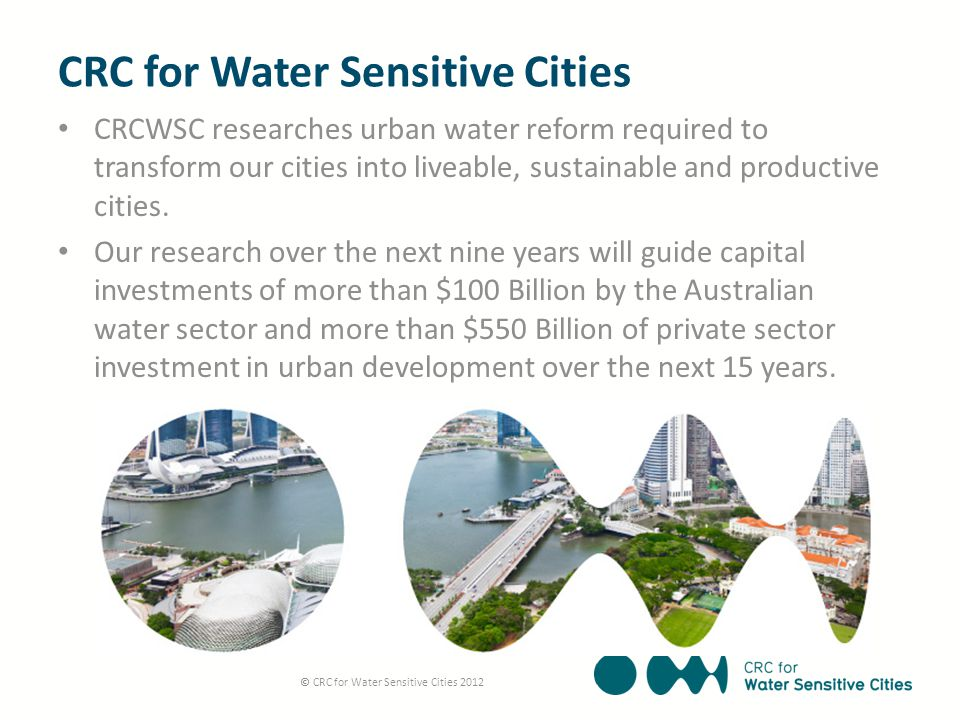 CRC for Water Sensitive Cities CRCWSC researches urban water reform required to transform our cities into liveable, sustainable and productive cities.
