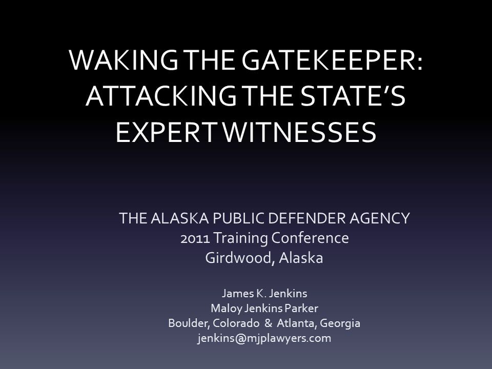 WAKING THE GATEKEEPER: ATTACKING THE STATE'S EXPERT WITNESSES THE ALASKA PUBLIC DEFENDER AGENCY 2011 Training Conference Girdwood, Alaska James K. Jen