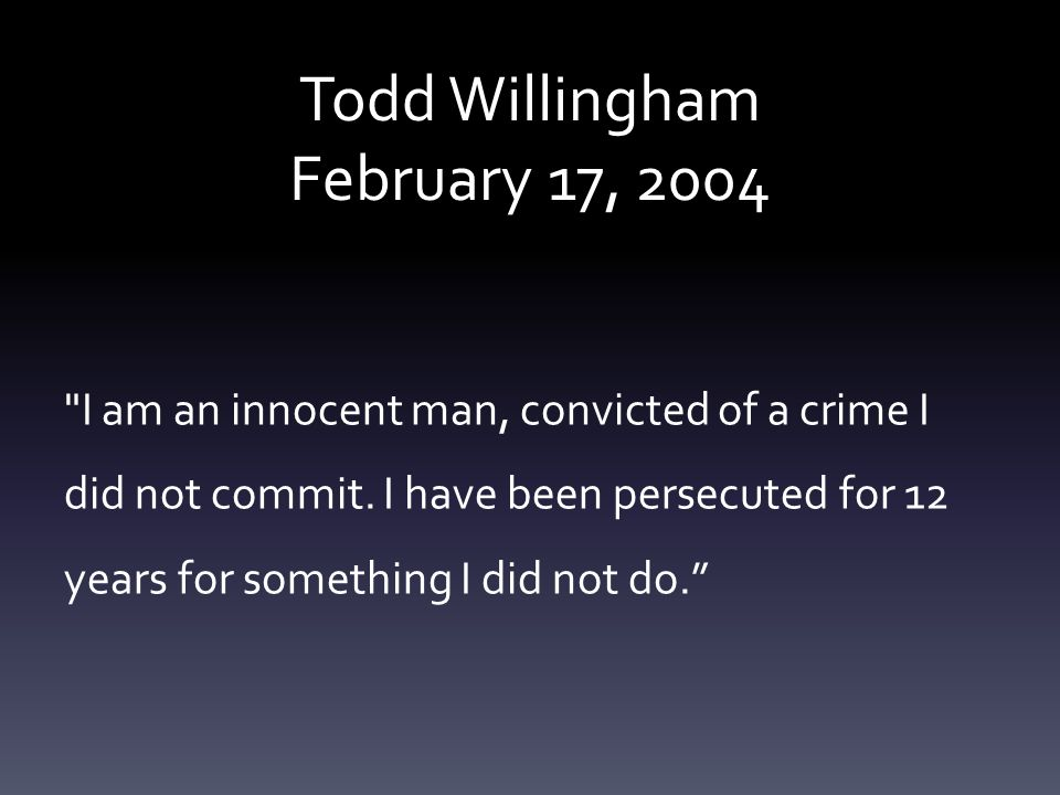 Todd Willingham February 17, 2004 I am an innocent man, convicted of a crime I did not commit.