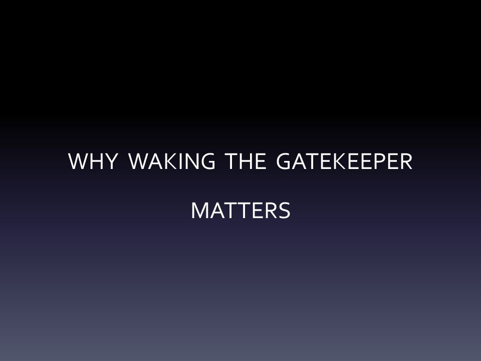 WHY WAKING THE GATEKEEPER MATTERS