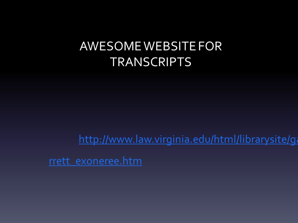 AWESOME WEBSITE FOR TRANSCRIPTS http://www.law.virginia.edu/html/librarysite/ga rrett_exoneree.htm
