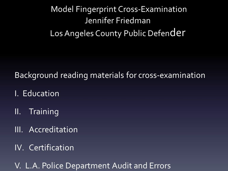 Model Fingerprint Cross-Examination Jennifer Friedman Los Angeles County Public Defen der Background reading materials for cross-examination I. Educat