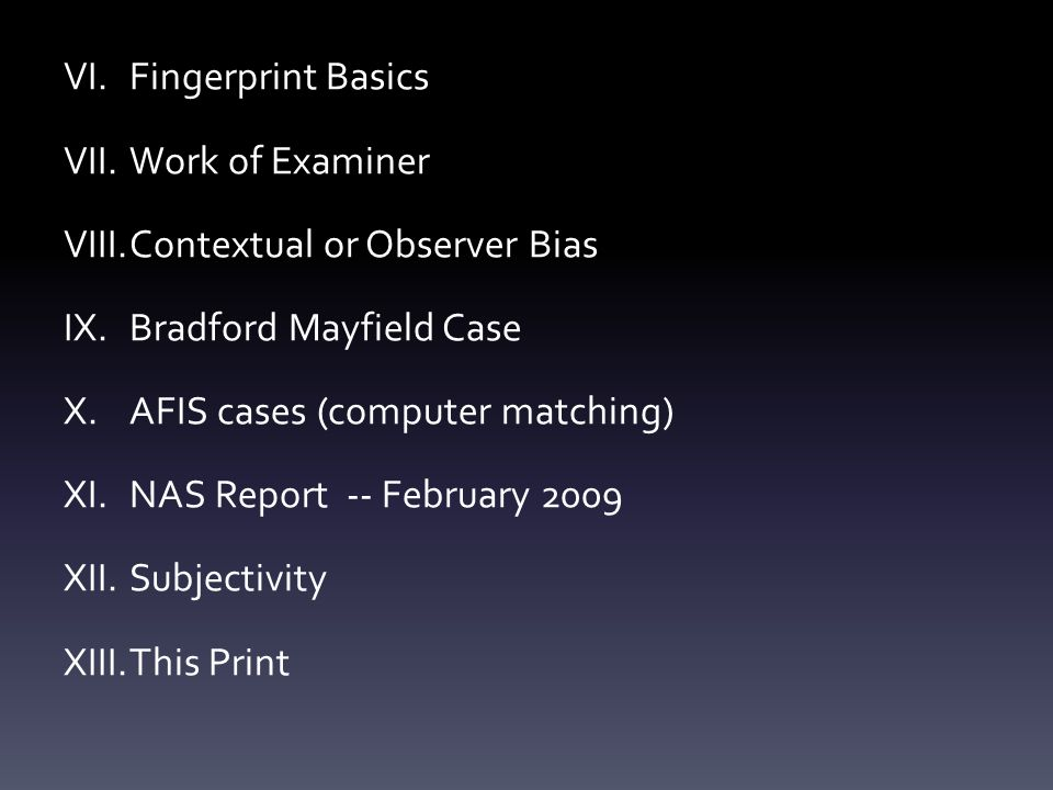 VI.Fingerprint Basics VII.Work of Examiner VIII.Contextual or Observer Bias IX.Bradford Mayfield Case X.AFIS cases (computer matching) XI.NAS Report -