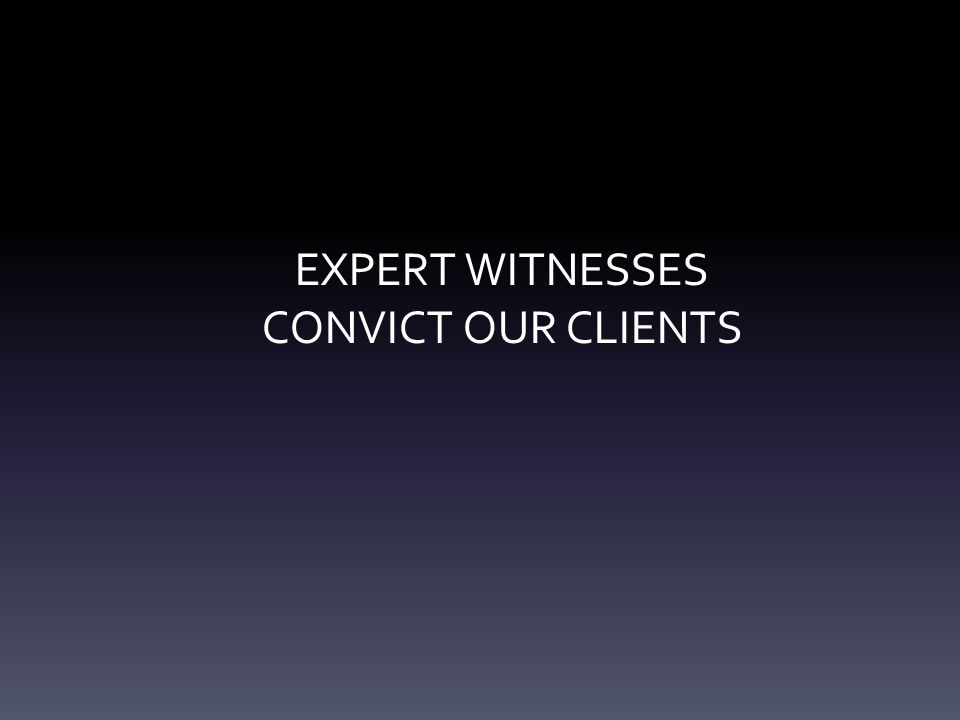 EXPERT WITNESSES CONVICT OUR CLIENTS