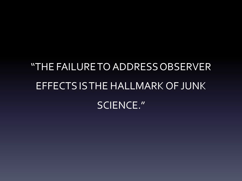 """THE FAILURE TO ADDRESS OBSERVER EFFECTS IS THE HALLMARK OF JUNK SCIENCE."""