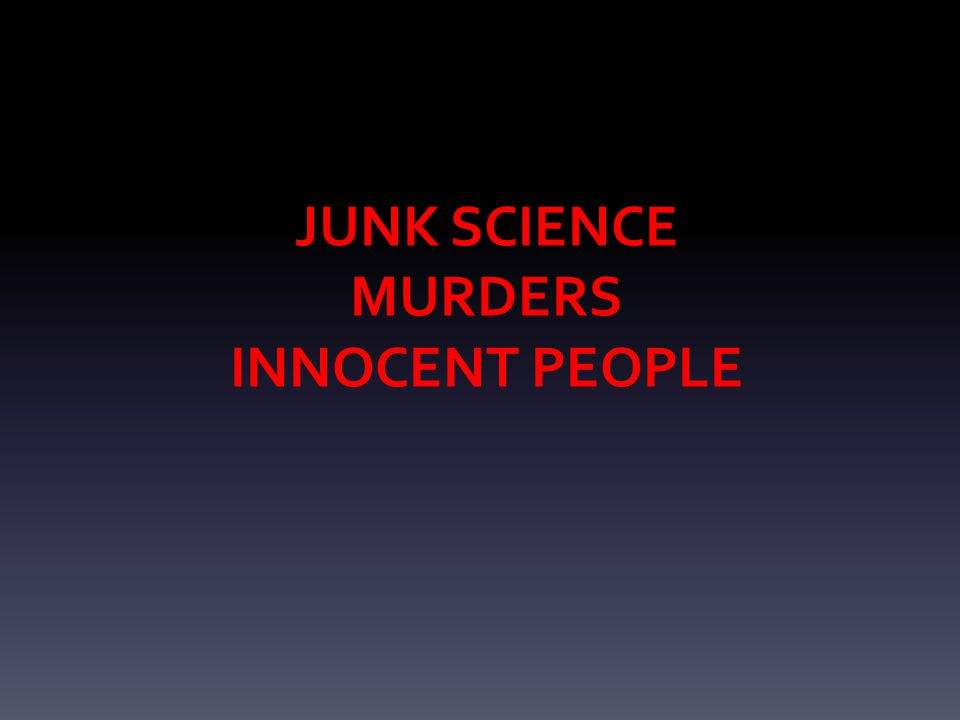 JUNK SCIENCE MURDERS INNOCENT PEOPLE