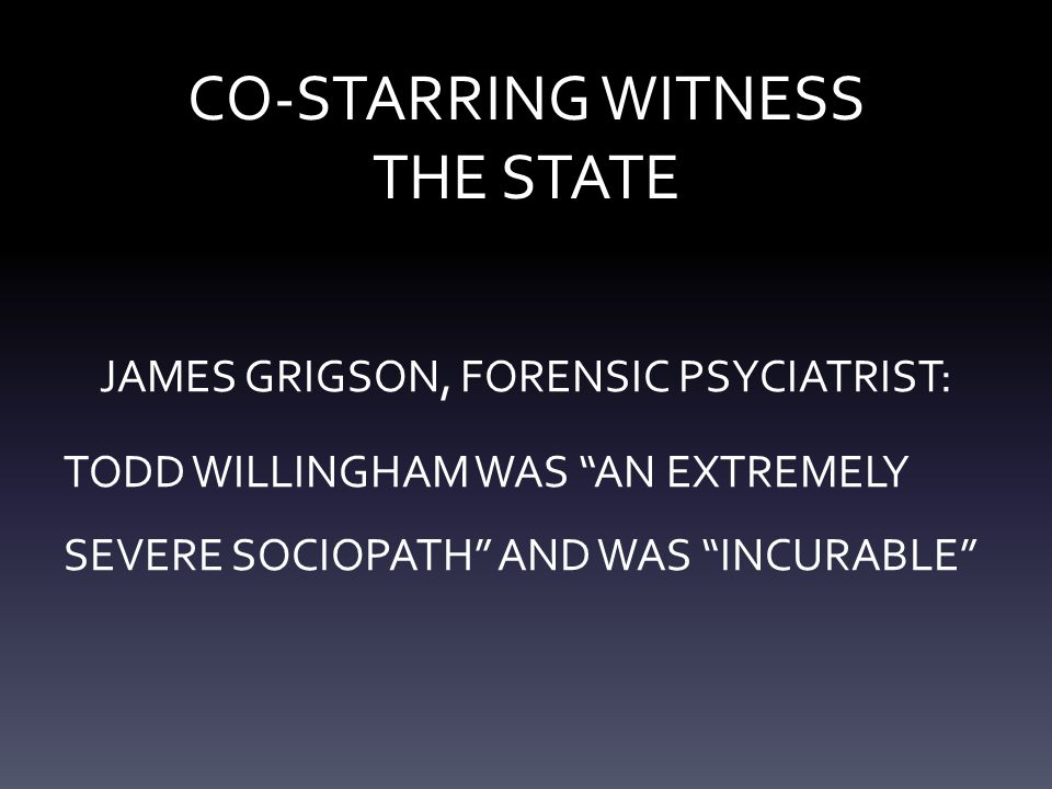 "CO-STARRING WITNESS THE STATE JAMES GRIGSON, FORENSIC PSYCIATRIST: TODD WILLINGHAM WAS ""AN EXTREMELY SEVERE SOCIOPATH"" AND WAS ""INCURABLE"""