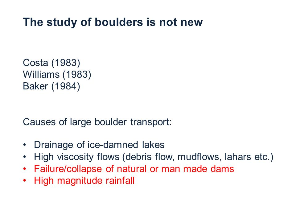 The study of boulders is not new Costa (1983) Williams (1983) Baker (1984) Causes of large boulder transport: Drainage of ice-damned lakes High viscosity flows (debris flow, mudflows, lahars etc.) Failure/collapse of natural or man made dams High magnitude rainfall