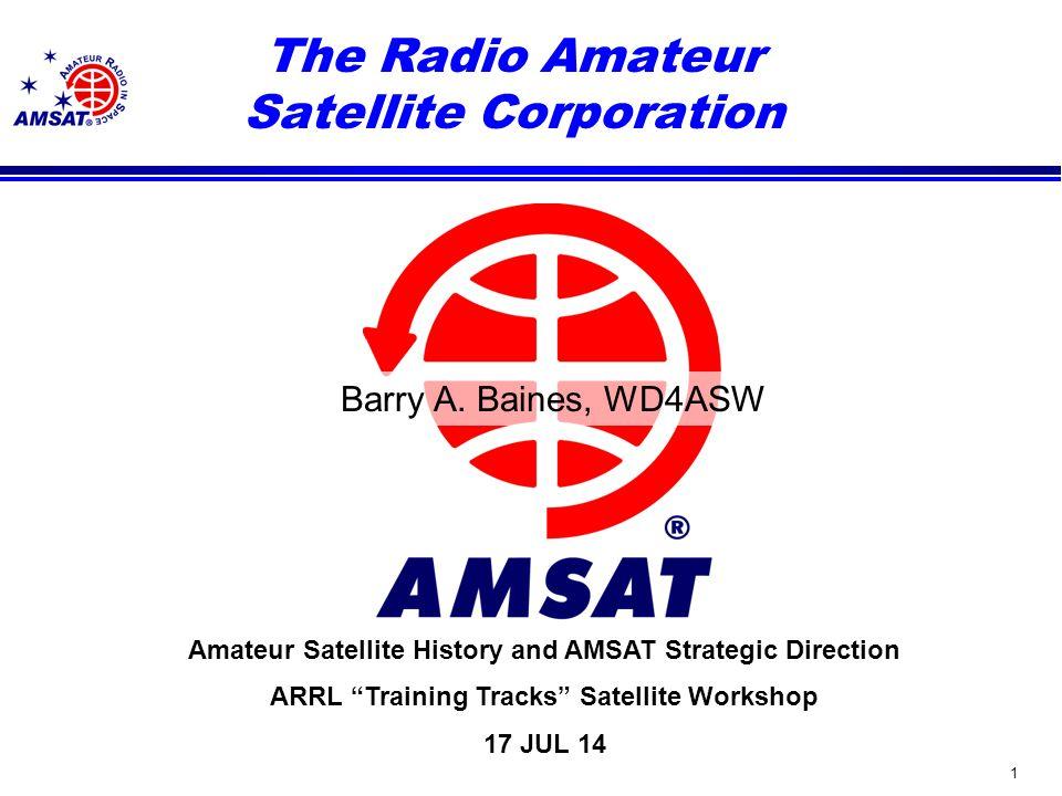 1 Amateur Satellite History and AMSAT Strategic Direction ARRL Training Tracks Satellite Workshop 17 JUL 14 The Radio Amateur Satellite Corporation Barry A.