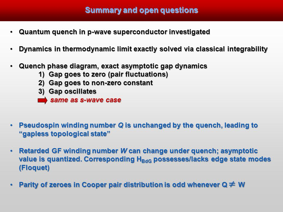 Summary and open questions Quantum quench in p-wave superconductor investigatedQuantum quench in p-wave superconductor investigated Dynamics in thermodynamic limit exactly solved via classical integrabilityDynamics in thermodynamic limit exactly solved via classical integrability Quench phase diagram, exact asymptotic gap dynamicsQuench phase diagram, exact asymptotic gap dynamics 1) Gap goes to zero (pair fluctuations) 2) Gap goes to non-zero constant 3) Gap oscillates same as s-wave case same as s-wave case Pseudospin winding number Q is unchanged by the quench, leading to gapless topological state Pseudospin winding number Q is unchanged by the quench, leading to gapless topological state Retarded GF winding number W can change under quench; asymptotic value is quantized.