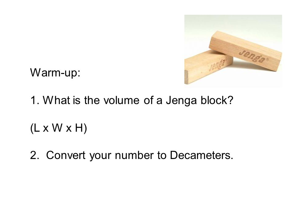 Warm-up: 1. What is the volume of a Jenga block? (L x W x H) 2. Convert your number to Decameters.
