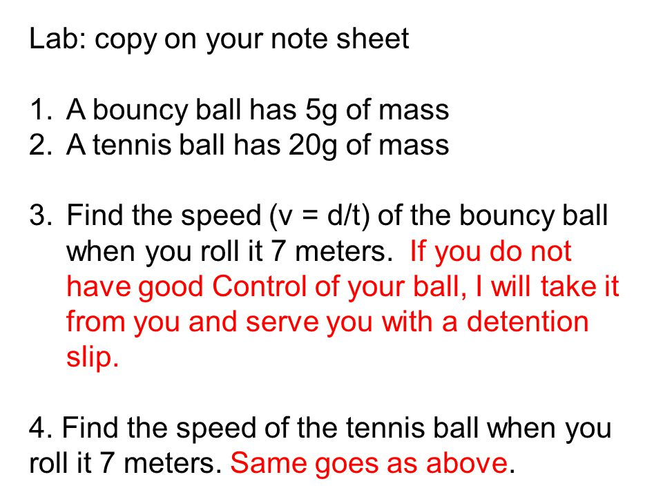 Lab: copy on your note sheet 1.A bouncy ball has 5g of mass 2.A tennis ball has 20g of mass 3.Find the speed (v = d/t) of the bouncy ball when you roll it 7 meters.