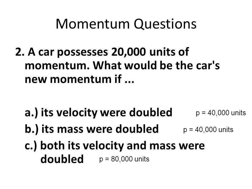 Momentum Questions 2. A car possesses 20,000 units of momentum.