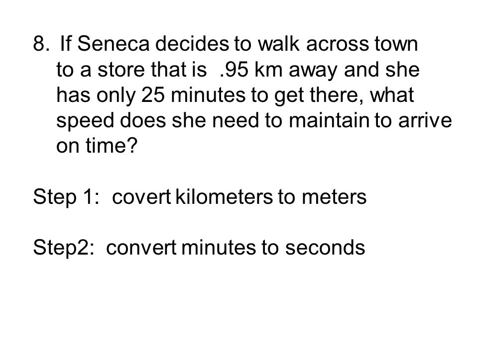 8.If Seneca decides to walk across town to a store that is.95 km away and she has only 25 minutes to get there, what speed does she need to maintain to arrive on time.