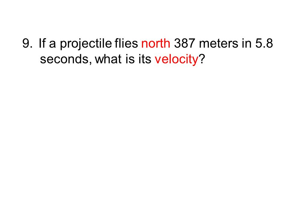 9.If a projectile flies north 387 meters in 5.8 seconds, what is its velocity?