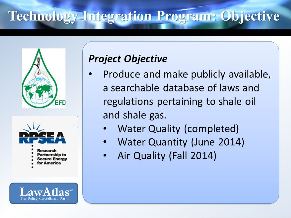 Technology Integration Program: Objective Project Objective Produce and make publicly available, a searchable database of laws and regulations pertaining to shale oil and shale gas.