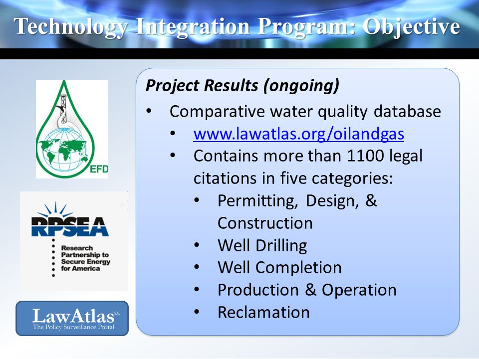 Technology Integration Program: Objective Project Results (ongoing) Comparative water quality database www.lawatlas.org/oilandgas Contains more than 1
