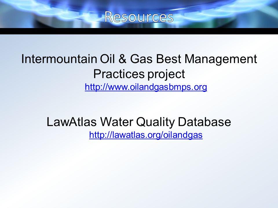 Intermountain Oil & Gas Best Management Practices project http://www.oilandgasbmps.org LawAtlas Water Quality Database http://lawatlas.org/oilandgas