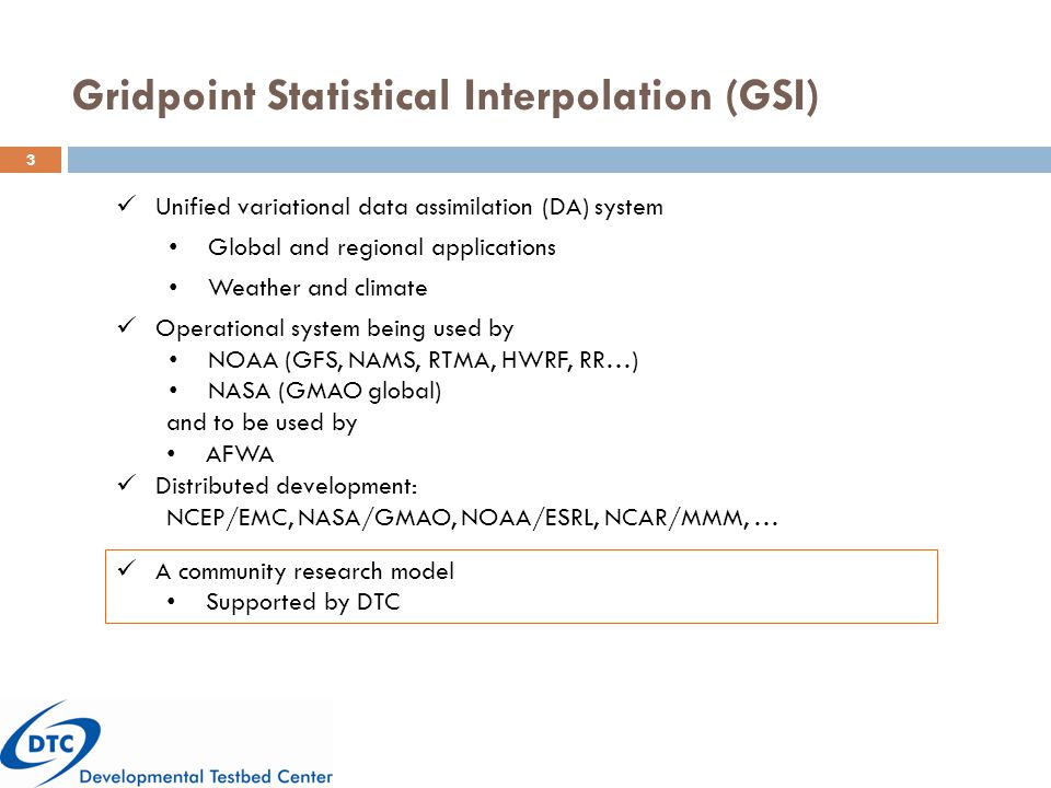 Gridpoint Statistical Interpolation (GSI) 3 Unified variational data assimilation (DA) system Global and regional applications Weather and climate Operational system being used by NOAA (GFS, NAMS, RTMA, HWRF, RR…) NASA (GMAO global) and to be used by AFWA Distributed development: NCEP/EMC, NASA/GMAO, NOAA/ESRL, NCAR/MMM, … A community research model Supported by DTC