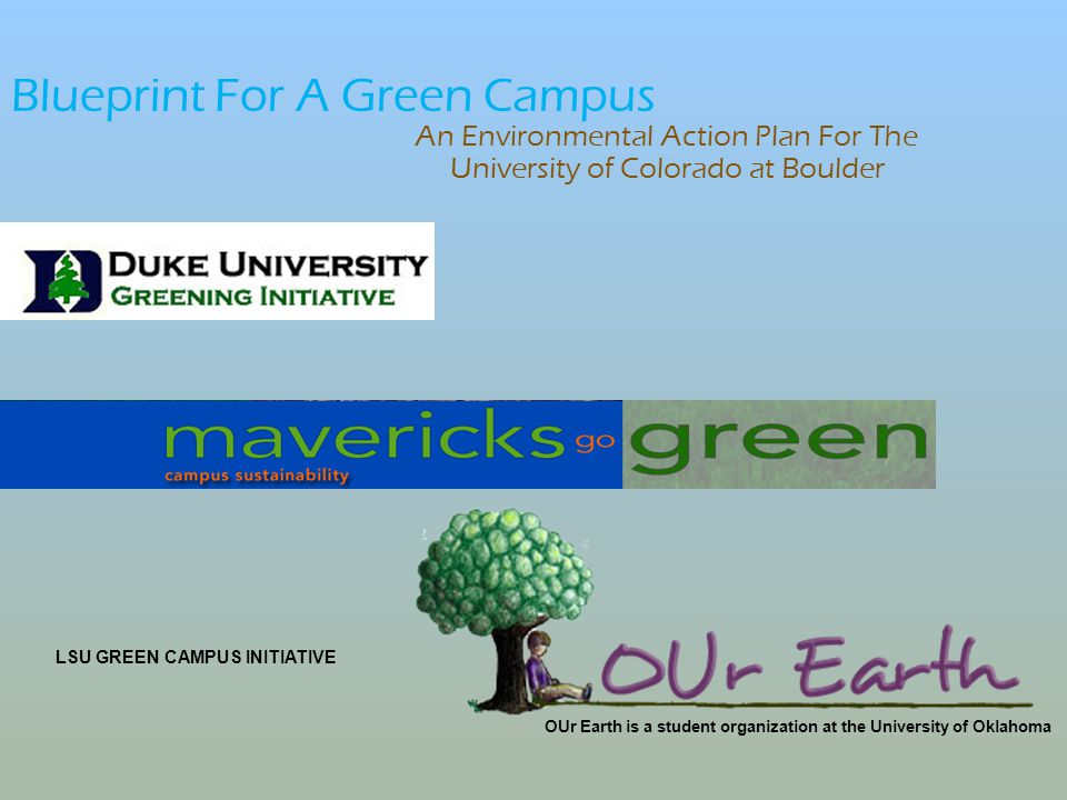 Blueprint For A Green Campus An Environmental Action Plan For The University of Colorado at Boulder OUr Earth is a student organization at the University of Oklahoma LSU GREEN CAMPUS INITIATIVE