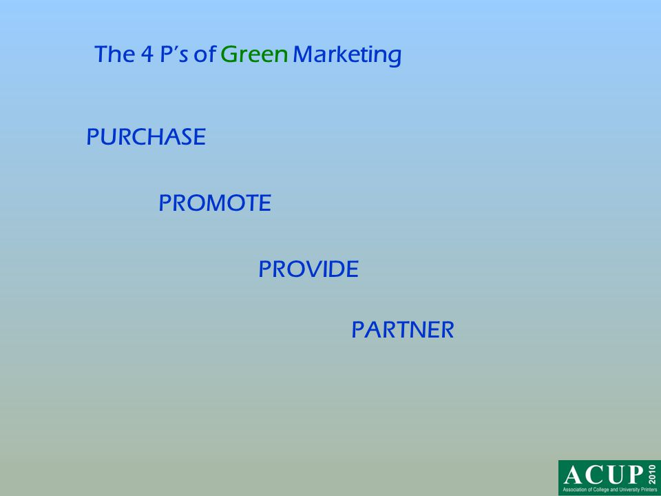 The 4 P's of Green Marketing PARTNER PROMOTE PROVIDE PURCHASE