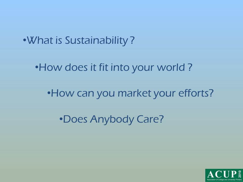What is Sustainability ? How does it fit into your world ? How can you market your efforts? Does Anybody Care?