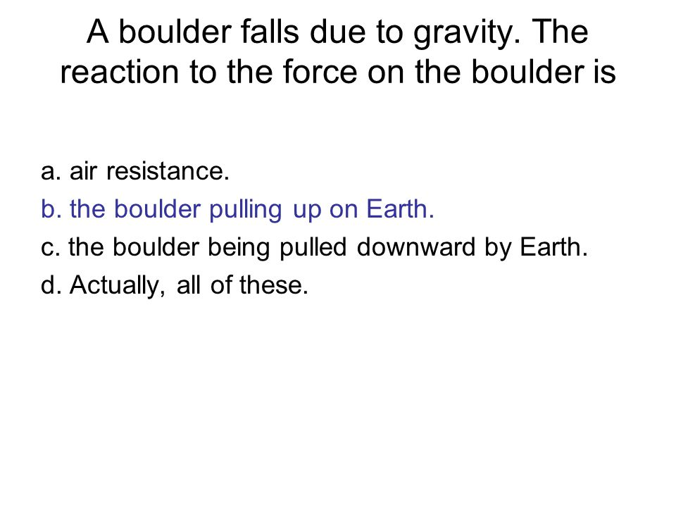 A boulder falls due to gravity.The reaction to the force on the boulder is a.