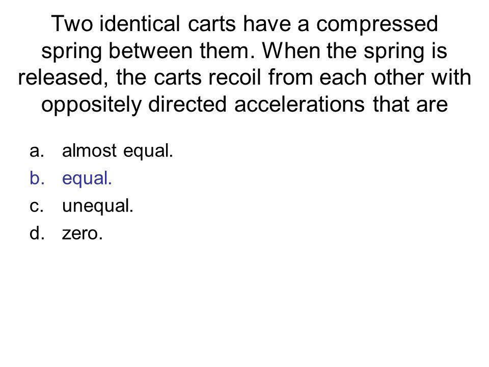 a.almost equal. b.equal. c.unequal. d.zero.