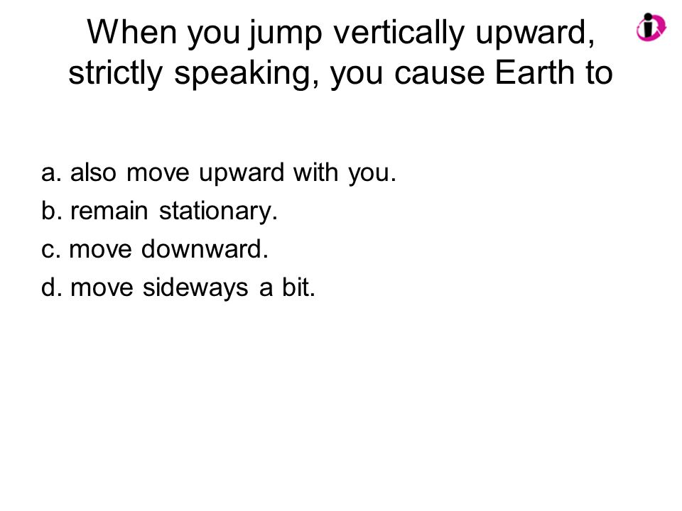 When you jump vertically upward, strictly speaking, you cause Earth to a.