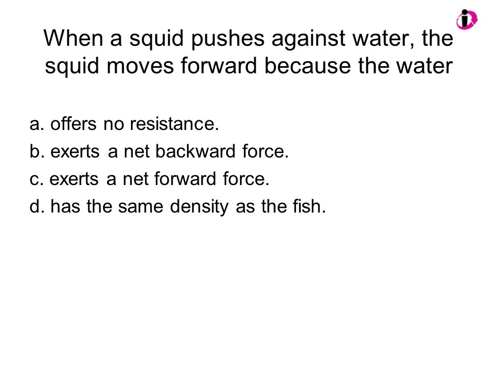 When a squid pushes against water, the squid moves forward because the water a.