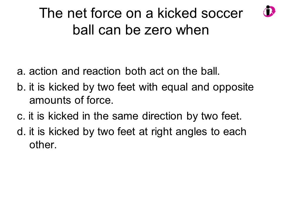 The net force on a kicked soccer ball can be zero when a.