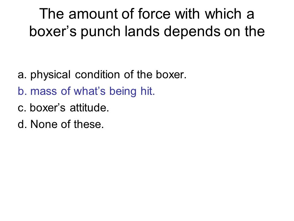 The amount of force with which a boxer's punch lands depends on the a.