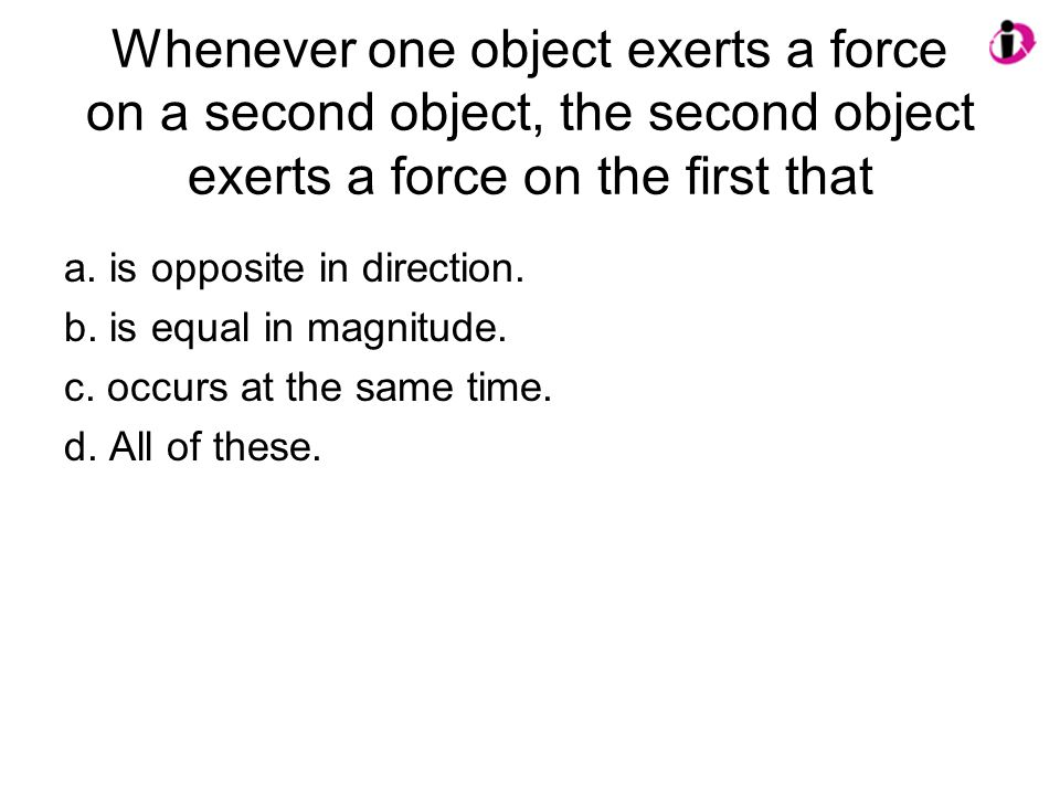 Whenever one object exerts a force on a second object, the second object exerts a force on the first that a.