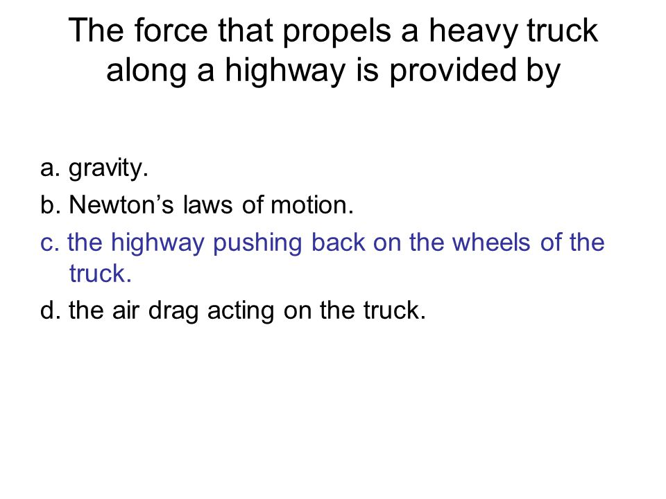 The force that propels a heavy truck along a highway is provided by a.